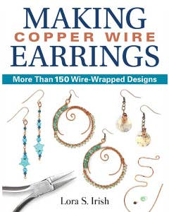 Making Copper Wire Earrings: More Than 150 Wire-Wrapped Designs by Lora S. Irish