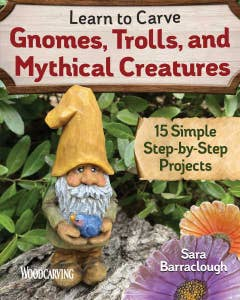 Learn to Carve Gnomes, Trolls, and Mythical Creatures: 15 Simple Step-by-Step Projects by Author & Wood Carver Sara Barraclough