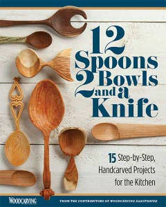 12 Spoons, 2 Bowls, and a Knife: 15 Step-by-Step Projects for the Kitchen - From the Contributors of Woodcarving Illustrated