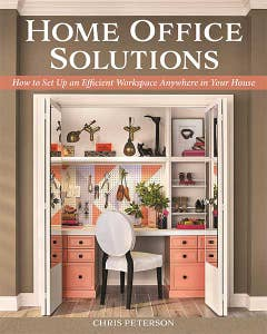 Home Office Solutions: How to Set Up an Efficient Workspace Anywhere in Your House by Chris Peterson