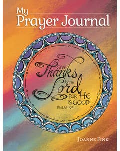 My Prayer Journal by Joanna Fink - Give Thanks To The Lord For He Is Good PSALM 107:1
