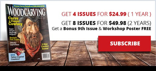 Woodcarving Illustrated - Subscribe - Get 4 issues for $24.99 ( 1 year ) Get 8 issues for $49.98 (2 years) Plus Get a Bonus 9th Issue & Workshop Poster FREE